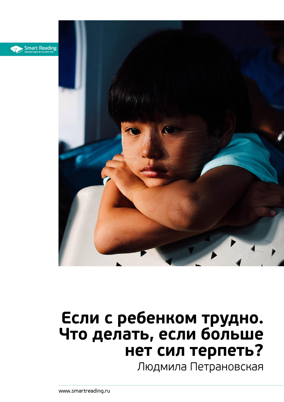 Ключевые идеи книги: Если с ребенком трудно. Что делать, если больше нет сил терпеть? Людмила Петрановская